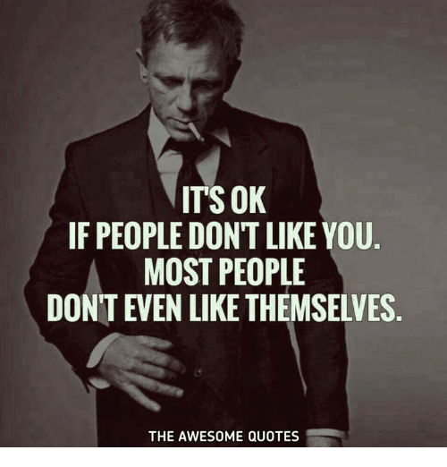 Its Ok If People Dont Like You Most People Dont Even Like