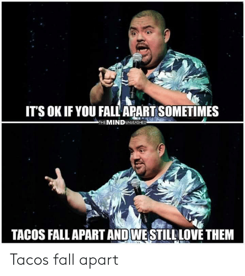 Fall, Love, and Mind: ITS OK IF YOU FALL APART SOMETIMES  THE MIND UNLEASHED  TACOS FALL APART AND WESTILL LOVE THEM Tacos fall apart