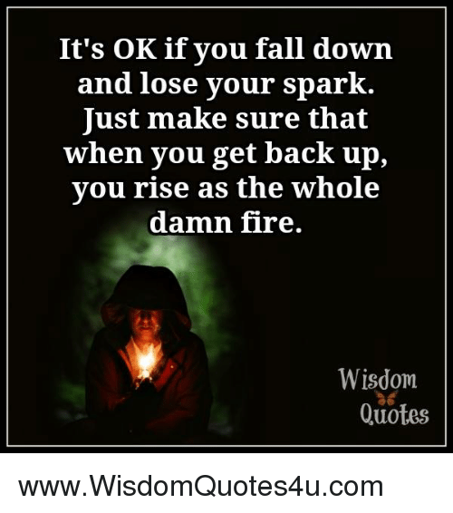 Its Ok If You Fall Down And Lose Your Spark Ust Make Sure That When