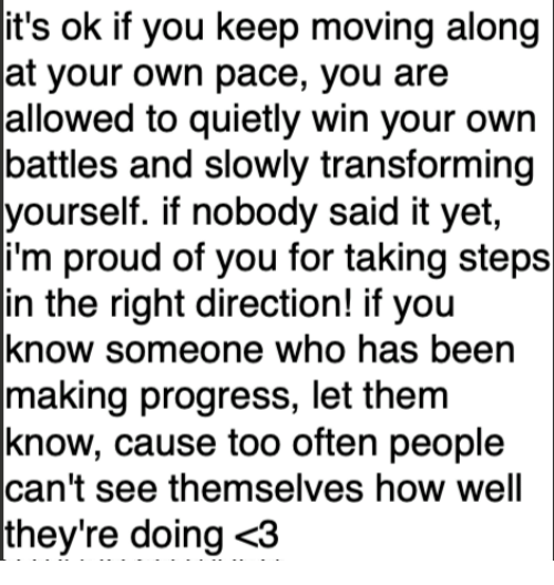 Proud, Been, and How: it's ok if you keep moving along  at your own pace, you are  allowed to quietly win your own  battles and slowly transforming  yourself. if nobody said it yet  i'm proud of you for taking steps  in the right direction! if you  know someone who has been  making progress, let them  know, cause too often people  can't see themselves how well  they're doing <3