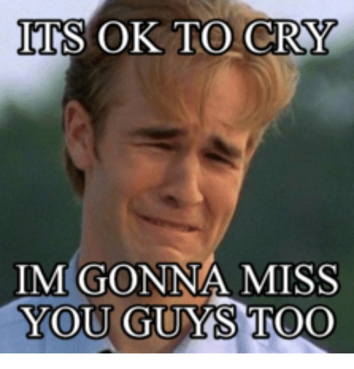 Its Ok To Cry Im Gonna Miss You Guys Too Cry Meme On Meme