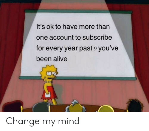 Alive, Change, and Mind: It's ok to have more than  one account to subscribe  for every year past 9 you've  been alive Change my mind