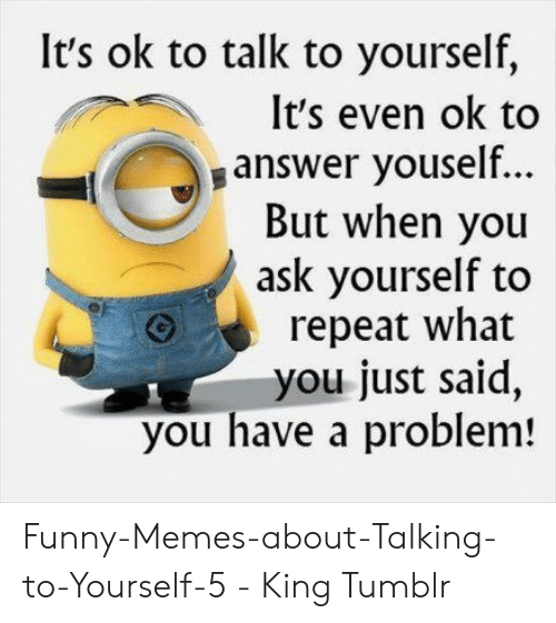 It S Ok To Talk To Yourself It S Even Ok To Answer Youself But
