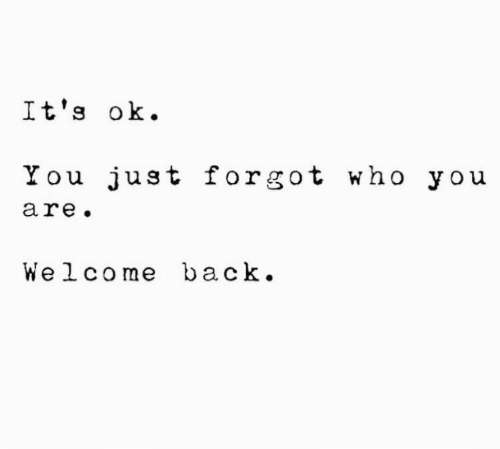 Back, Who, and You: It's ok  You just forgot who you  are.  Welcome back.