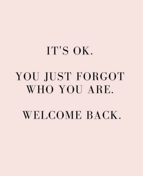 Back, Who, and You: IT'S OK.  YOU JUST FORGOT  WHO YOU ARE.  WELCOME BACK