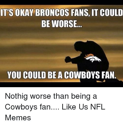 Dallas Cowboys, Memes, and Nfl: IT'S OKAY BRONCOS FANS, IT COULD  BE WORSE  YOU COULD BE A COWBOYS FAN. Nothig worse than being a Cowboys fan....  Like Us NFL Memes