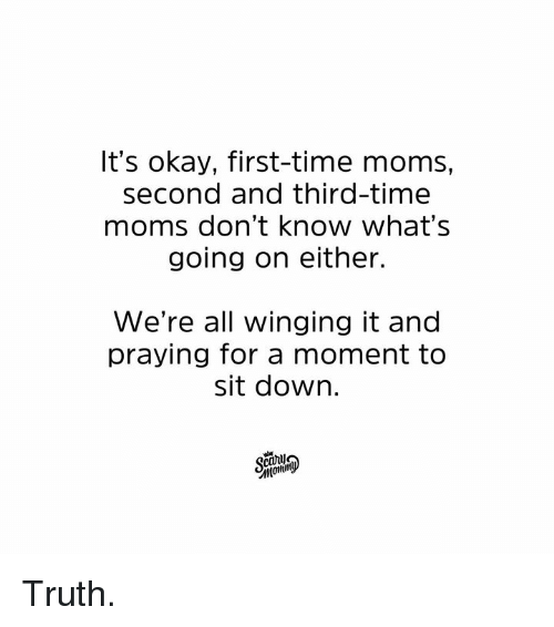 Dank, Moms, and Okay: It's okay, first-time moms,  second and third-time  moms don't know what's  going on either.  We're all winging it and  praying for a moment to  sit dowr. Truth.