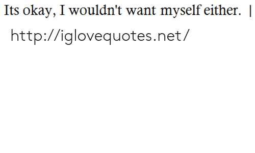 Http, Okay, and Net: Its okay, I wouldn't want myself either.   http://iglovequotes.net/