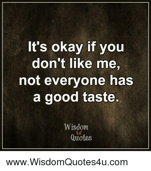 Its Okay If You Dont Like Me Not Everyone Has A Good Taste Wisdom