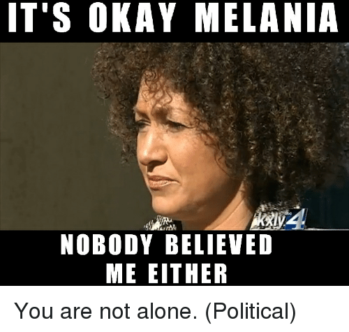 Politics, Okay, and Believable: IT'S OKAY MELANIA  NOBODY BELIEVED  ME EITHER You are not alone. (Political)