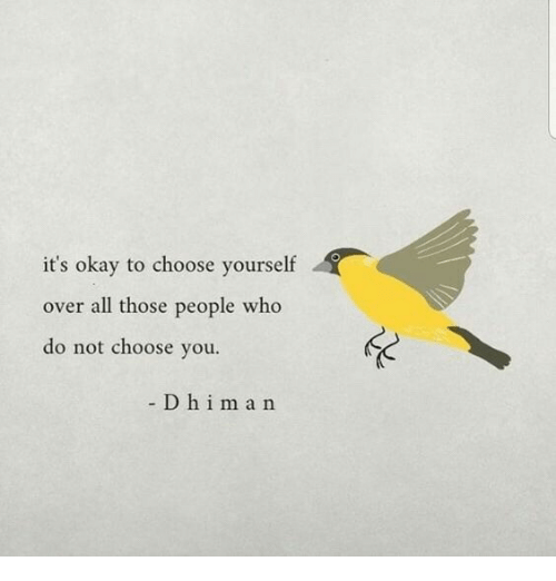 Okay, Who, and All: it's okay to choose yourself  over all those people who  do not choose you.  D h im a n
