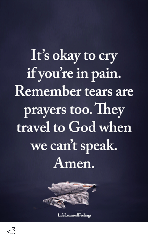 God, Memes, and Okay: It's okay to cry  if you're in pain  Remember tears are  prayers too.They  travel to God when  we can't speak.  Amen.  LifeLearnedFeelings <3