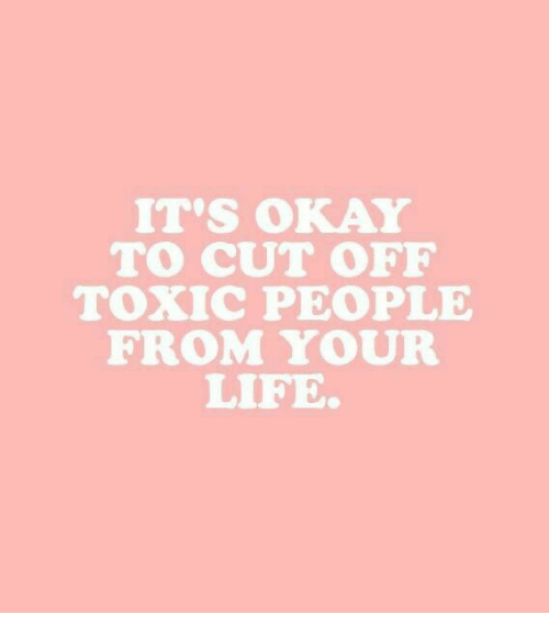 Life, Okay, and Toxic: IT'S OKAY  TO CUT OFF  ToXIC PEOPLE  FROM YOUR  LIFE