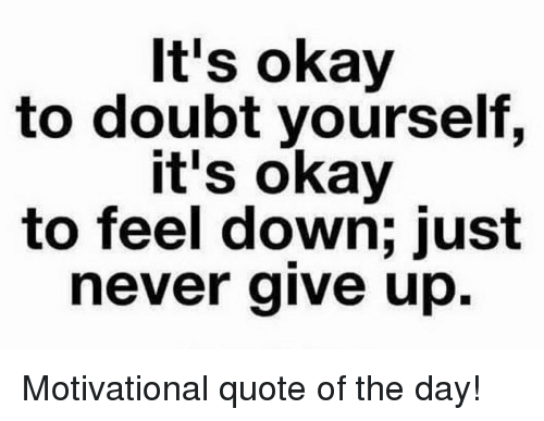 Its Okay To Doubt Yourself Its Okay To Feel Down Just Never Give