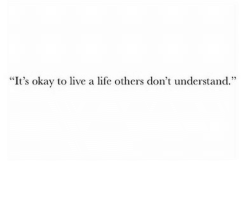 """Life, Live, and Okay: """"It's okay to live a life others don't understand."""""""