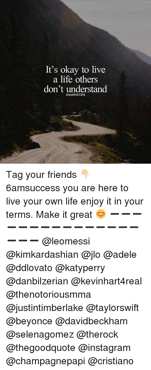 Adele, Beyonce, and Friends: It's okay to live  a life others  don't understand  6AMSUCCESS Tag your friends 👇🏼 6amsuccess you are here to live your own life enjoy it in your terms. Make it great 😊 ➖➖➖➖➖➖➖➖➖➖➖➖➖➖➖➖➖➖ @leomessi @kimkardashian @jlo @adele @ddlovato @katyperry @danbilzerian @kevinhart4real @thenotoriousmma @justintimberlake @taylorswift @beyonce @davidbeckham @selenagomez @therock @thegoodquote @instagram @champagnepapi @cristiano