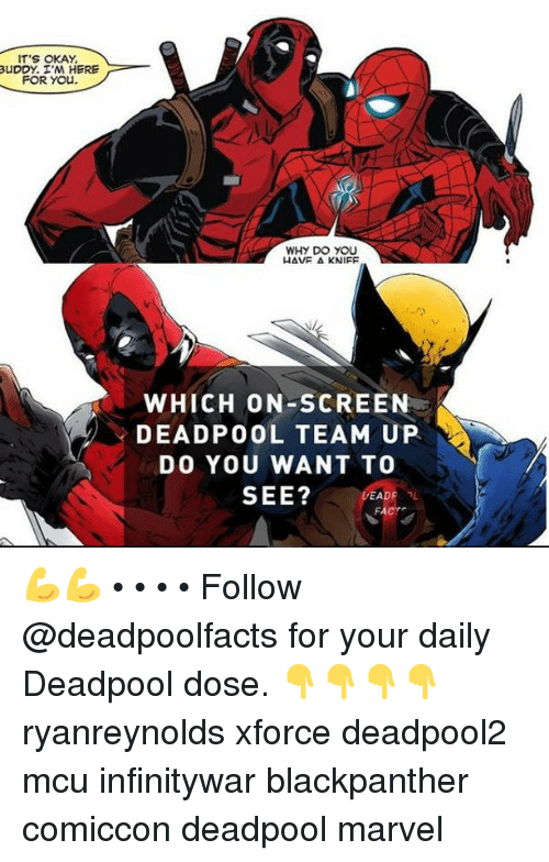 Memes, Deadpool, and Marvel: IT'S OKAY  uDDY. I'M HERE  FOR YOu.  WHY DO YOU  WHICH ON-SCREEN  DEADPOOL TEAM UP  DO YOU WANT TO  SEE? PEA  FACT 💪💪 • • • • Follow @deadpoolfacts for your daily Deadpool dose. 👇👇👇👇 ryanreynolds xforce deadpool2 mcu infinitywar blackpanther comiccon deadpool marvel