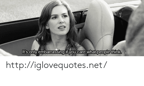 Http, Net, and Think: It's onlv embarrassing if you care what  people think http://iglovequotes.net/
