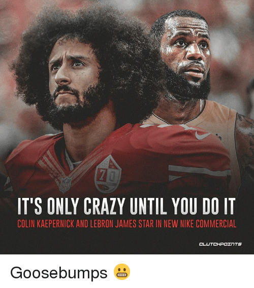 big sale 9d287 7b033 Colin Kaepernick, Crazy, and LeBron James  IT S ONLY CRAZY UNTIL YOU DO IT