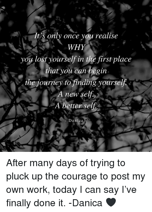 Journey, Memes, and Lost: It's only once you realise  WHY  you lost yourself in thé first place  that you can begin  the journey to finding yourseljf  A new sel  A better self.  -Danica After many days of trying to pluck up the courage to post my own work, today I can say I've finally done it.   -Danica 🖤