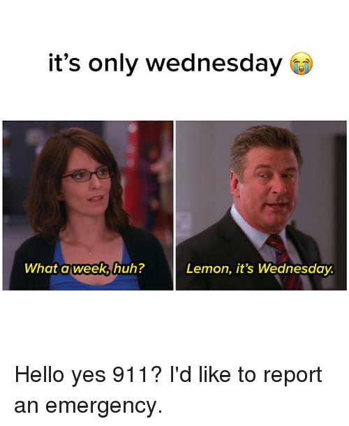 its only wednesday what a week huh lemon its wednesday 12887770 it's only wednesday what a week huh? lemon it's wednesday hello yes