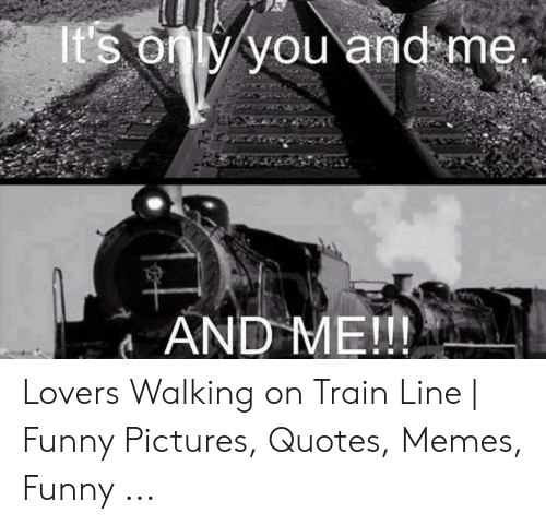 It S Only You And Me And Me Lovers Walking On Train Line Funny
