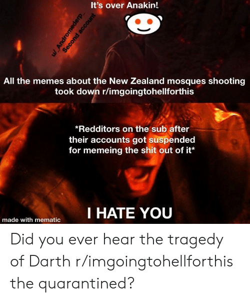 Memes, Shit, and New Zealand: It's over Anakin!  All the memes about the New Zealand mosques shooting  took down r/imgoingtohellforthis  Redditors on the sub after  their accounts got suspended  for memeing the shit out of it  I HATE YOU  made with mematic Did you ever hear the tragedy of Darth r/imgoingtohellforthis the quarantined?