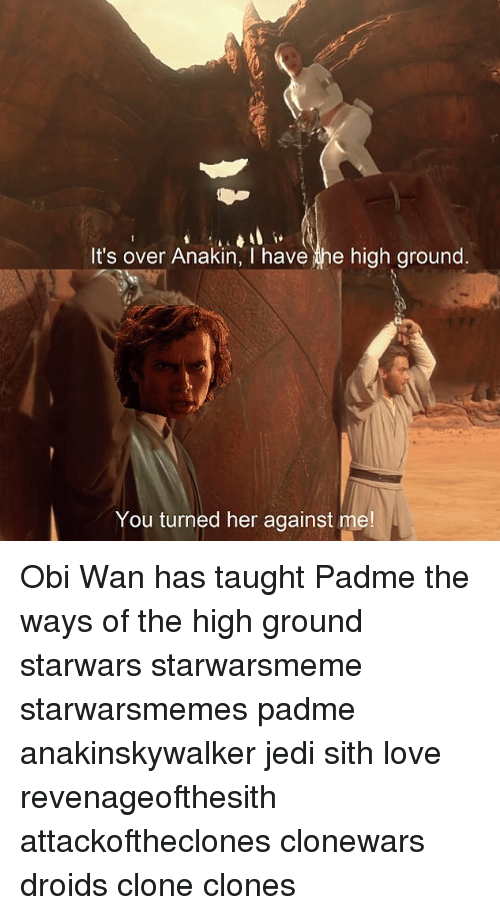 Jedi, Love, and Memes: It's over Anakin, I have e high ground.  You turned her against me Obi Wan has taught Padme the ways of the high ground starwars starwarsmeme starwarsmemes padme anakinskywalker jedi sith love revenageofthesith attackoftheclones clonewars droids clone clones