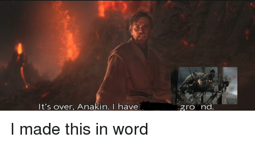 Lord of the Rings, Word, and Made: It's over, Anakin. I have  gro nc