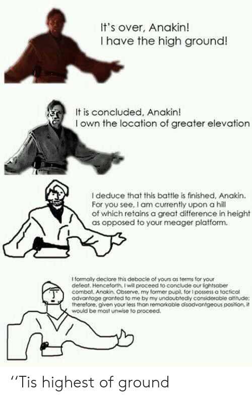 Lightsaber, Platform, and Will: It's over, Anakin!  I have the high ground!  It is concluded, Anakin!  I own the location of greater elevation  I deduce that this battle is finished, Anakin  For you see, I am currently upon a hill  of which retains a great difference in height  as opposed to your meager platform.  Iformaly declare this debocie of yours as terms for your  defeat. Henceforth, I will proceed to conclude our lightsaber  combat, Anakin. Observe, my former pupil, for i possess a tactical  advantage granted to me by my undoubtedly considerable altitude:  therefore. given your less than remarkable disadvantgeous position, it  would be most unwise to proceed. ''Tis highest of ground