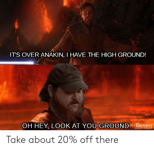 Com, You, and Www: IT'S OVER ANAKIN, I HAVE THE HIGH GROUND!  OH HEY, LOOK AT YOU GROUND. Dxati  www.dexati.com Take about 20% off there