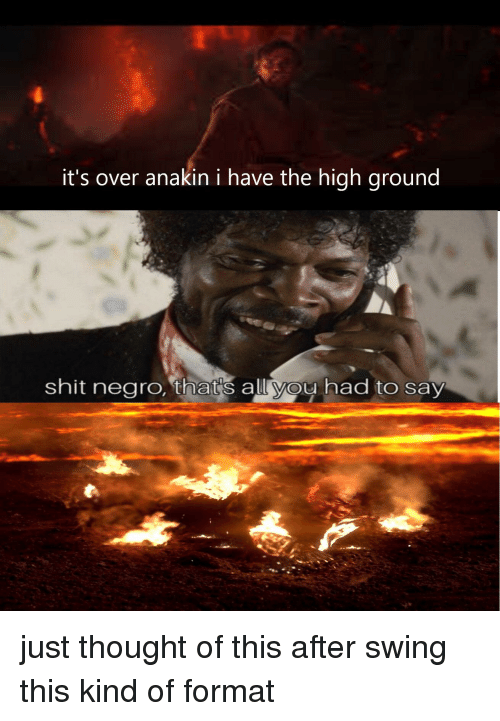 Shit, Thought, and Format: it's over anakin i have the high ground  shit negro, that's all you had to say