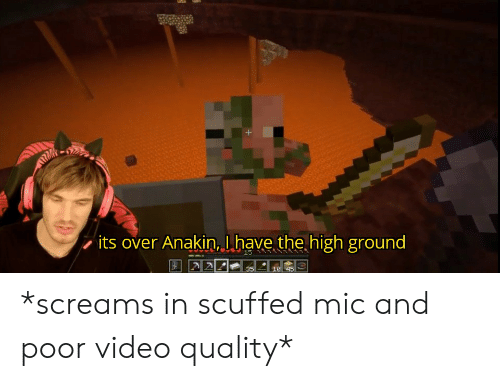 Video, Mic, and High: its over Anakin, Lhave the high ground  15  35  10 45 *screams in scuffed mic and poor video quality*