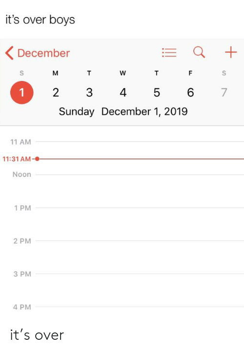 Sunday, Boys, and S&m: it's over boys  December  S  M  T  W  T  F  3  2  4  6  7  5  Sunday December 1, 2019  11 AM  11:31 AM  Noon  1 PM  2 PM  3 PM  4 PM  +  LO it's over