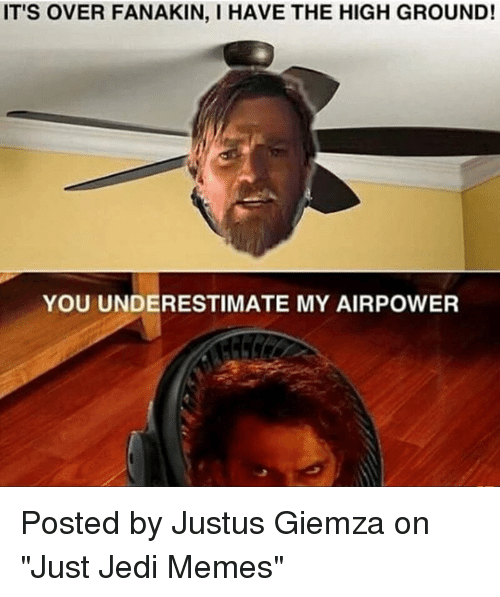 "Jedi, Memes, and Star Wars: IT'S OVER FANAKIN, I HAVE THE HIGH GROUND!  YOU UNDERESTIMATE MY AIRPOWER Posted by Justus Giemza‎ on ""Just Jedi Memes"""