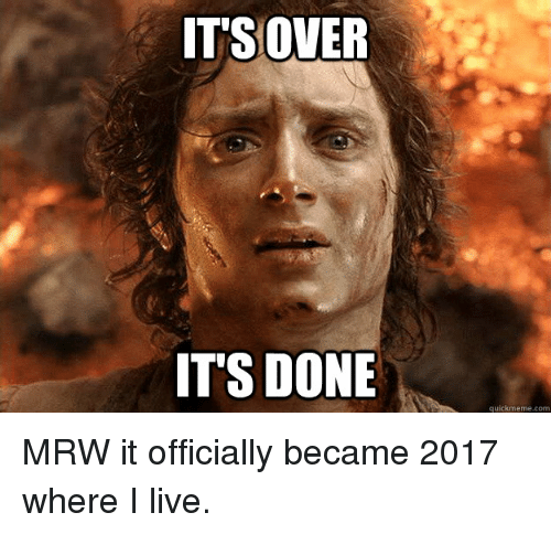 Mrw, Advice Animals, and memes.com: ITS OVER  IT'S DONE  quick meme com MRW it officially became 2017 where I live.