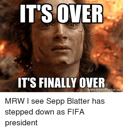 Fifa, Finals, and Mrw: IT'S OVER  ITS FINALLY OVER  memegenerator.net MRW I see Sepp Blatter has stepped down as FIFA president