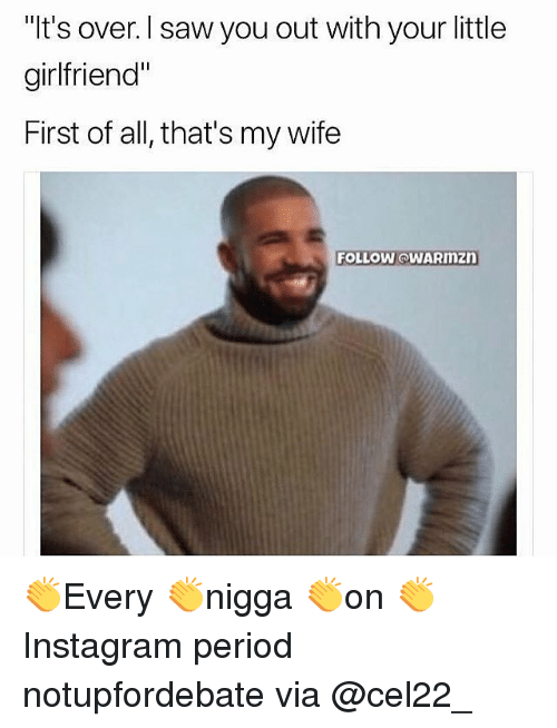 "Memes, Period, and Saw: ""It's over. l saw you out with your little  girlfriend""  First of all, that's my wife  FOLLOW @WARmZD 👏Every 👏nigga 👏on 👏Instagram period notupfordebate via @cel22_"