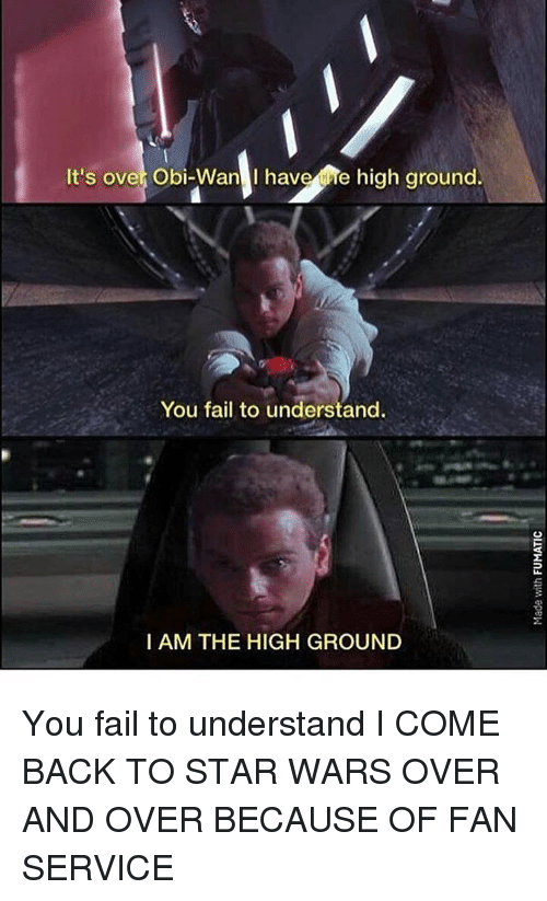Fail, Memes, and Star Wars: It's over Obi-Wan I have he high ground.  You fail to understand.  I AM THE HIGH GROUND You fail to understand I COME BACK TO STAR WARS OVER AND OVER BECAUSE OF FAN SERVICE