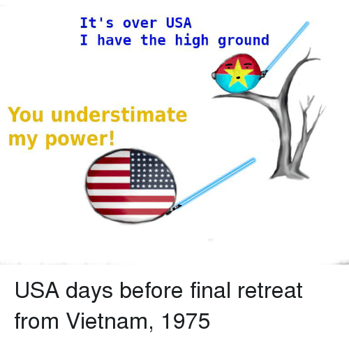 History, Power, and Vietnam: It's over USA  I have the high ground  You understimate  my power!