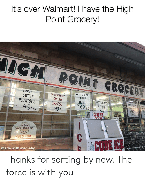 Fresh, Walmart, and Best: It's over Walmart! I have the High  Point Grocery!  POINT GROGERY  FRESH  SWEET  BEST CHOICE  BEST CHOICE  CREAM  CHEESE  SHARP  CHEESE  BEST CHOICE  POTATOES  169UTTE  HAMS  49 LA  澀口」  LB.  SWEET MAGNOLIA。  GE L  SOLD HERE  CUBE ICE  made with mematic Thanks for sorting by new. The force is with you