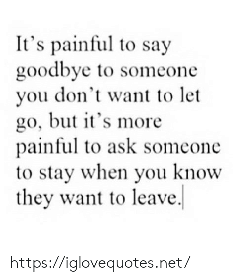 Ask, Net, and They: It's painful to say  goodbye to someone  you don't want to let  go, but t's more  painful to ask somcone  to stay when you know  they want to leave. https://iglovequotes.net/