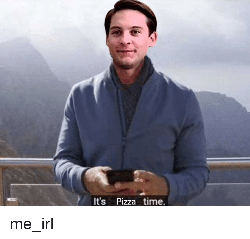 Pizza, Time, and Irl: It's Pizza time. me_irl