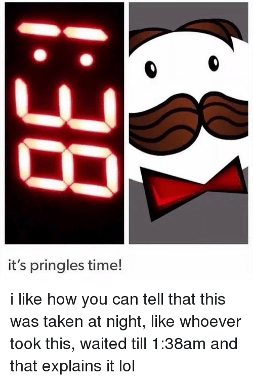 its pringles time i like how you can tell that 13289537 it's pringles time! i like how you can tell that this was taken at,Pringles Meme