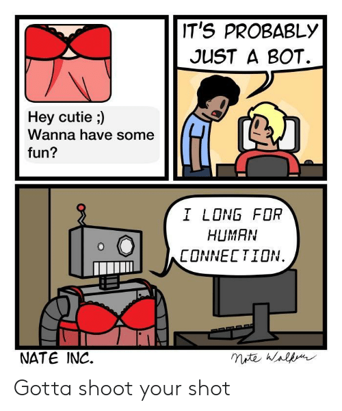 Fun, Human, and For: IT'S PROBABLY  JUST A BOT.  Hey cutie ;)  Wanna have some  fun?  I LONG FOR  HUMAN  CONNECTION.  NATE INC. Gotta shoot your shot