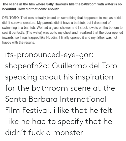Monster, Target, and Tumblr: its-pronounced-eye-gor: shapeofh2o: Guillermo del Toro speaking about his inspiration for the bathroom scene at the Santa Barbara International Film Festival. i like that he felt  like he had to specify that he didn't fuck a monster
