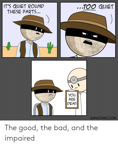 Bad, Good, and Quiet: IT'S QUIET ROUND  THESE PARTS.  TOO QUIET  YOLU  DEAF  RAPHCOMIC.COM The good, the bad, and the impaired