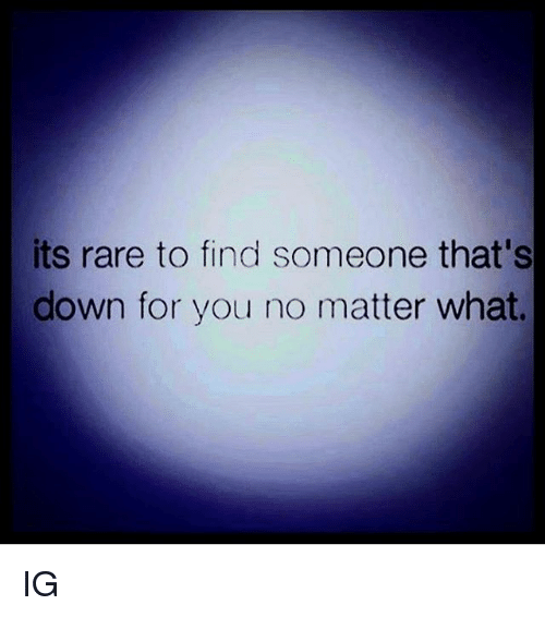 Memes, 🤖, and Rare: its rare to find someone that's  down for you no matter what. IG
