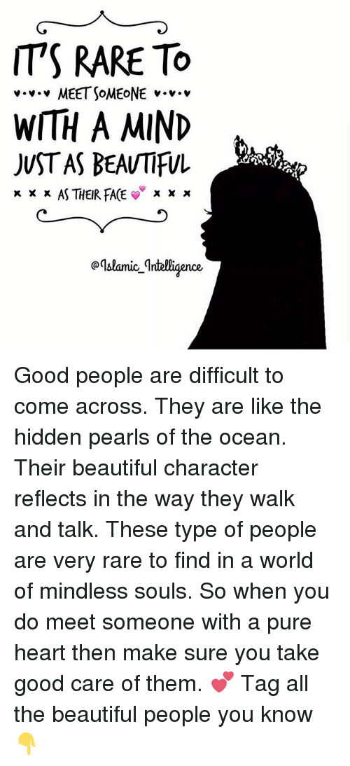 Beautiful, Memes, and Good: IT'S RARE TO  v v v MEET SOMEONE v.  WITH A MIND  JUST AS BEAUTIFUL  x x x AS THEIR FACE  X X x  aqblanice Intelligence Good people are difficult to come across. They are like the hidden pearls of the ocean. Their beautiful character reflects in the way they walk and talk. These type of people are very rare to find in a world of mindless souls. So when you do meet someone with a pure heart then make sure you take good care of them. 💕 Tag all the beautiful people you know 👇