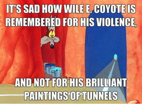 Dank, Paintings, and Coyote: IT'S SAD HOW WILE E. COYOTE IS  REMEMBERED FOR HIS VIOLENCIE  AND NOT FOR HIS BRILLIANT  PAINTINGS OF TUNNELS